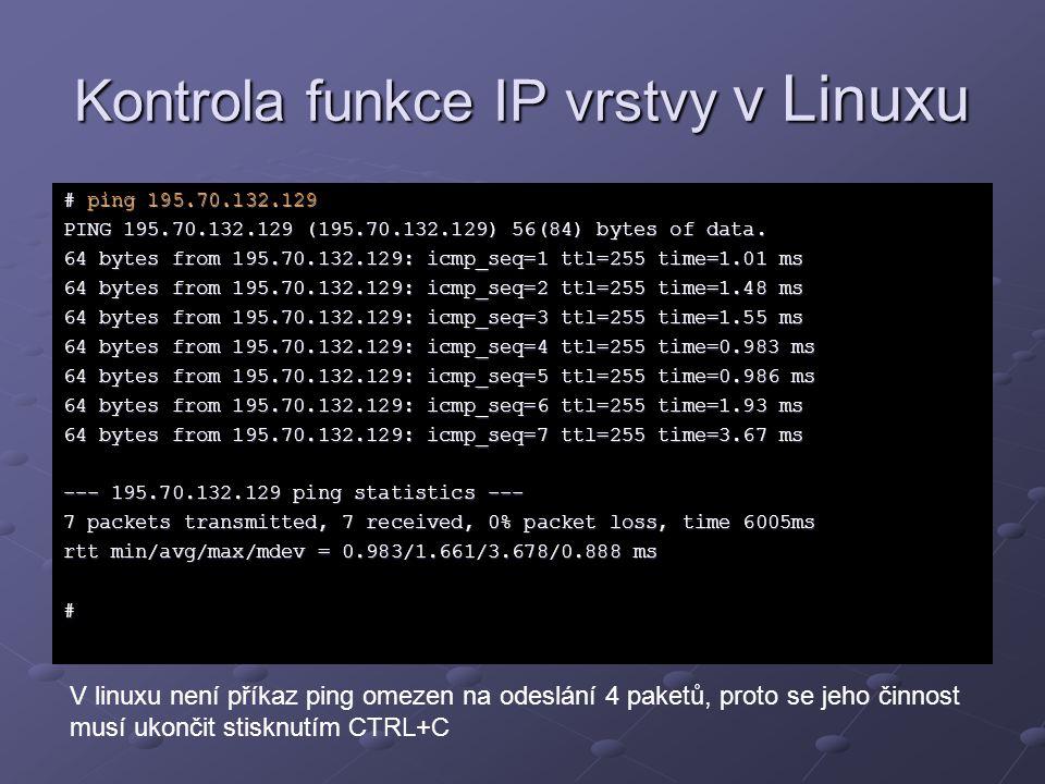 Kontrola funkce IP vrstvy v Linuxu # ping 195.70.132.129 PING 195.70.132.129 (195.70.132.129) 56(84) bytes of data. 64 bytes from 195.70.132.129: icmp