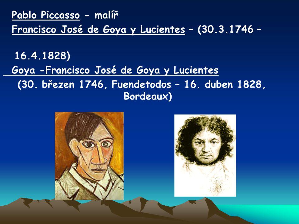Pablo Piccasso - malíř Francisco José de Goya y Lucientes – (30.3.1746 – 16.4.1828) Goya -Francisco José de Goya y Lucientes (30. březen 1746, Fuendet