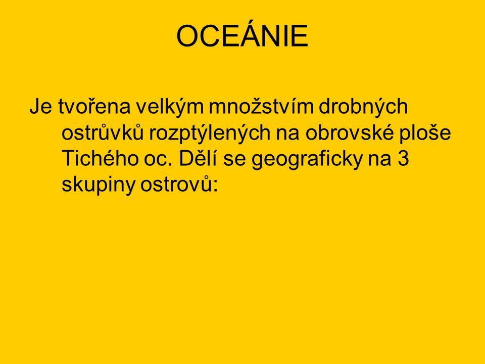OCEÁNIE Je tvořena velkým množstvím drobných ostrůvků rozptýlených na obrovské ploše Tichého oc.