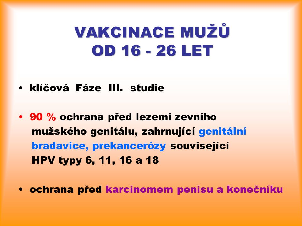 VAKCINACE MUŽŮ OD 16 - 26 LET klíčová Fáze III. studie 90 % ochrana před lezemi zevního mužského genitálu, zahrnující genitální bradavice, prekanceróz