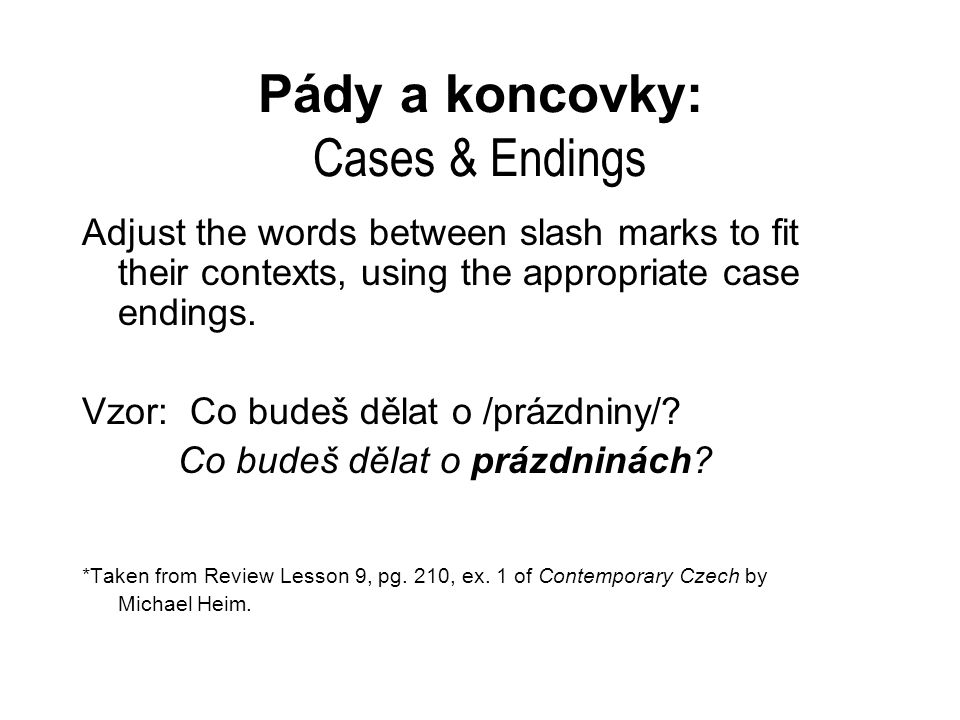 Pády a koncovky: Cases & Endings Adjust the words between slash marks to fit their contexts, using the appropriate case endings. Vzor: Co budeš dělat
