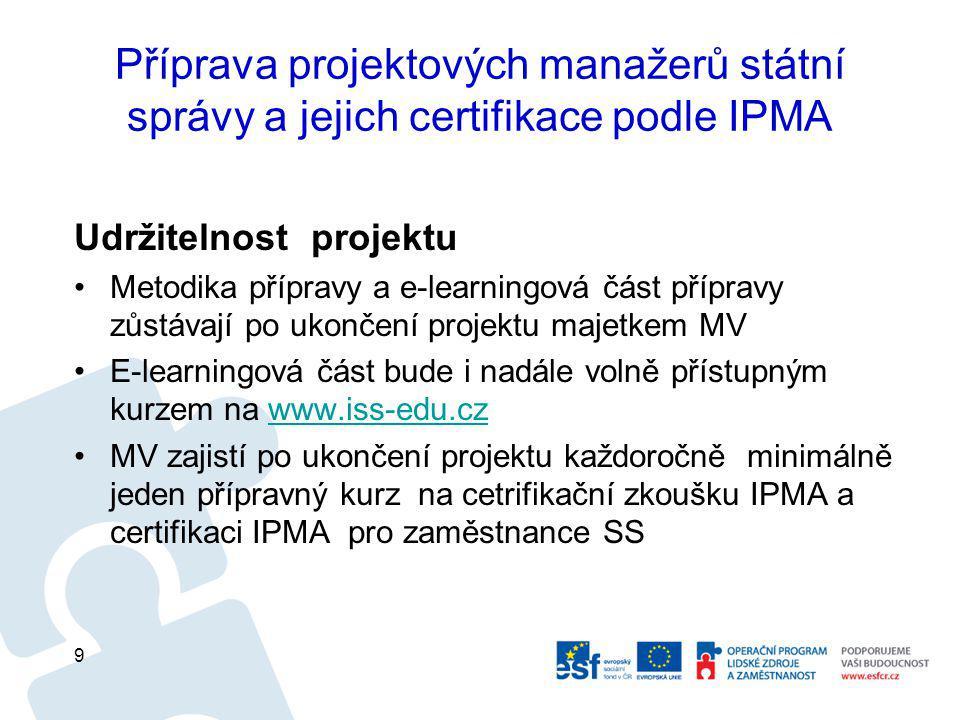 Příprava projektových manažerů státní správy a jejich certifikace podle IPMA Udržitelnost projektu Metodika přípravy a e-learningová část přípravy zůstávají po ukončení projektu majetkem MV E-learningová část bude i nadále volně přístupným kurzem na www.iss-edu.czwww.iss-edu.cz MV zajistí po ukončení projektu každoročně minimálně jeden přípravný kurz na cetrifikační zkoušku IPMA a certifikaci IPMA pro zaměstnance SS 9