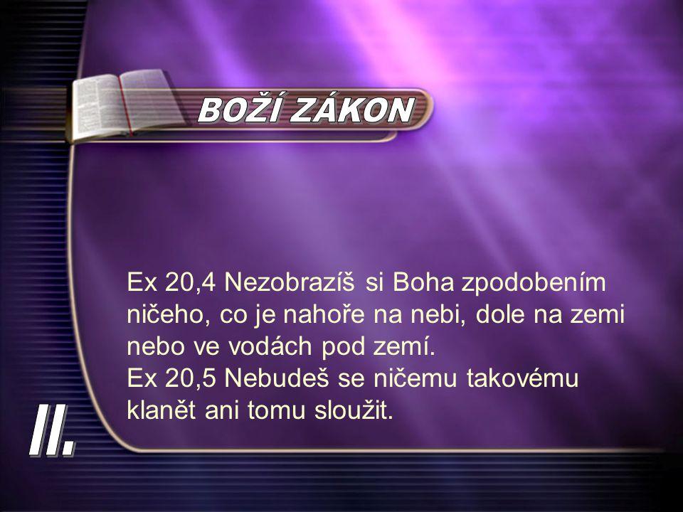 Ex 20,4 Nezobrazíš si Boha zpodobením ničeho, co je nahoře na nebi, dole na zemi nebo ve vodách pod zemí. Ex 20,5 Nebudeš se ničemu takovému klanět an