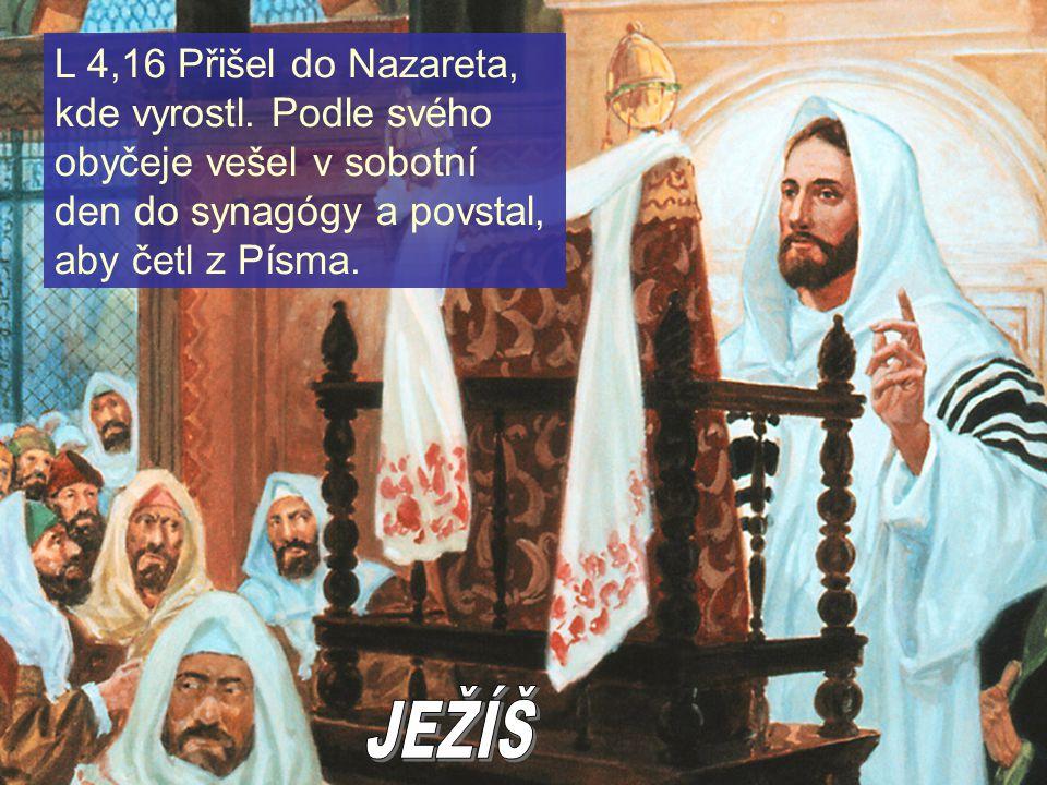 L 4,16 Přišel do Nazareta, kde vyrostl. Podle svého obyčeje vešel v sobotní den do synagógy a povstal, aby četl z Písma.