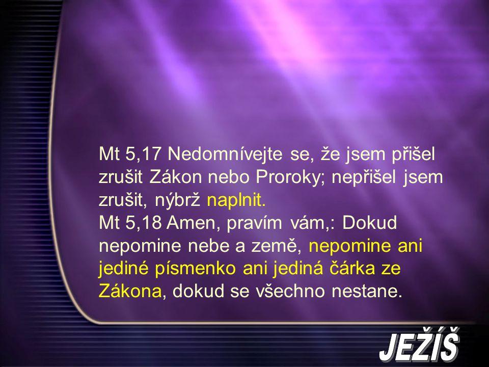 Mt 5,17 Nedomnívejte se, že jsem přišel zrušit Zákon nebo Proroky; nepřišel jsem zrušit, nýbrž naplnit. Mt 5,18 Amen, pravím vám,: Dokud nepomine nebe