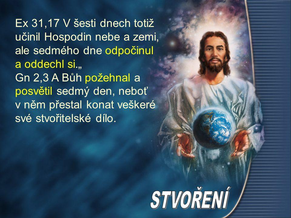 """Ex 31,17 V šesti dnech totiž učinil Hospodin nebe a zemi, ale sedmého dne odpočinul a oddechl si."""" Gn 2,3 A Bůh požehnal a posvětil sedmý den, neboť v"""