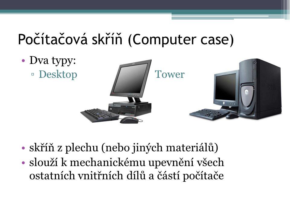 Počítačová skříň (Computer case) Dva typy: ▫Desktop Tower skříň z plechu (nebo jiných materiálů) slouží k mechanickému upevnění všech ostatních vnitřn