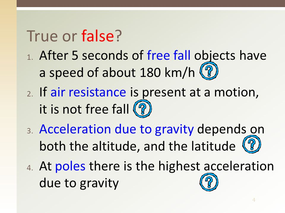 4 1. After 5 seconds of free fall objects have a speed of about 180 km/h 2. If air resistance is present at a motion, it is not free fall 3. Accelerat