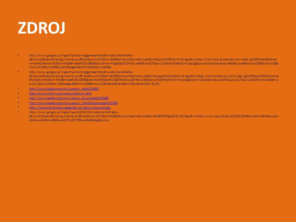 ZDROJ http://www.google.cz/imgres?q=Manis+gigantea+foto&hl=cs&client=firefox- a&hs=2pS&sa=X&rls=org.mozilla:cs:official&biw=1272&bih=629&tbm=isch&prmd=ivns&tbnid=t1JiHLFKRKohrM:&imgrefurl=http://carnivora.proboards.com/index.cgi%3Fboard%3Dma mmals%26action%3Dprint%26thread%3D10806&docid=MwmYgdZeCjF25M&w=663&h=327&ei=iyljToGrFpDAtAbMmuSpCg&zoom=1&iact=hc&vpx=455&vpy=64&dur=2209&hovh=158& hovw=320&tx=129&ty=102&page=6&tbnh=91&tbnw=184&s http://www.google.cz/imgres?q=Manis+gigantea+foto&hl=cs&client=firefox- a&hs=2pS&sa=X&rls=org.mozilla:cs:official&biw=1272&bih=629&tbm=isch&prmd=ivns&tbnid=LgutJFhpYoG4xM:&imgrefurl=http://carnivoraforum.com/index.cgi%3Fboard%3Dmammal s%26action%3Dprint%26thread%3D10806&docid=pK6QQcMcZQGT8M&w=297&h=333&ei=iyljToGrFpDAtAbMmuSpCg&zoom=1&iact=hc&vpx=675&vpy=217&dur=1352&hovh=238&hov w=212&tx=123&ty=128&page=6&tbnh=138&tbnw=123&start=81&ndsp=17&ved=1t:429,r:9,s:81 http://cs.wikipedia.org/wiki/Luskoun_velk%C3%BD http://www.rintin.hu.cz/luskounostrovni.html http://cs.wikipedia.org/wiki/Luskoun_dlouhoocas%C3%BD http://cs.wikipedia.org/wiki/Luskoun_kr%C3%A1tkoocas%C3%BD http://mojerodinamoje.webgarden.cz/luskoun-dlouhoocasy http://www.google.cz/imgres?q=LUSKOUNI&hl=cs&client=firefox- a&hs=ALt&sa=X&rls=org.mozilla:cs:official&biw=1272&bih=629&tbm=isch&prmd=ivns&tbnid=HBl0RRqZeiEJ5M:&imgrefurl=http://www.rajce.idnes.cz/a2001204&docid=mKBNAdpuobiv dM&w=640&h=480&ei=K4FjTvjQFYPBswaOp6S4Cg&zoom=