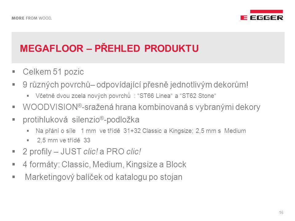MEGAFLOOR – PŘEHLED PRODUKTU 16  Celkem 51 pozic  9 různých povrchů– odpovídající přesně jednotlivým dekorům.