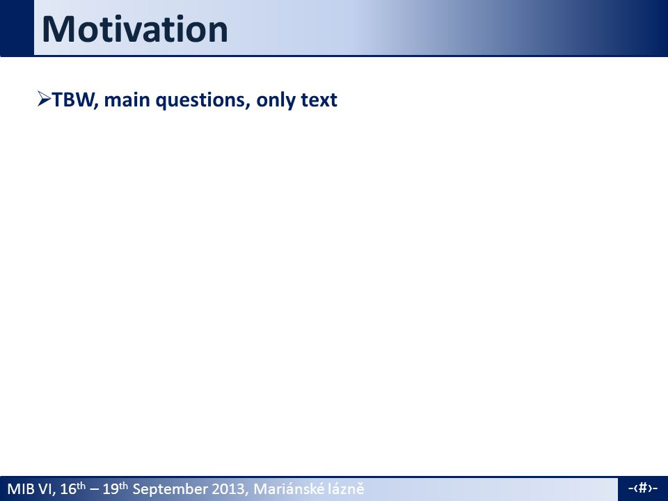 MIB VI, 16 th – 19 th September 2013, Mariánské lázně -4- Motivation  TBW, main questions, only text