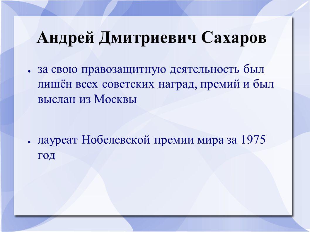 Андрей Дмитриевич Сахаров ● за свою правозащитную деятельность был лишён всех советских наград, премий и был выслан из Москвы ● лауреат Нобелевской пр