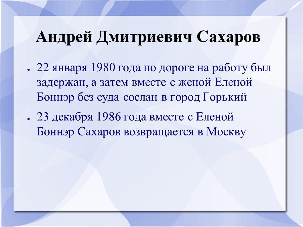 Андрей Дмитриевич Сахаров ● 22 января 1980 года по дороге на работу был задержан, а затем вместе с женой Еленой Боннэр без суда сослан в город Горький