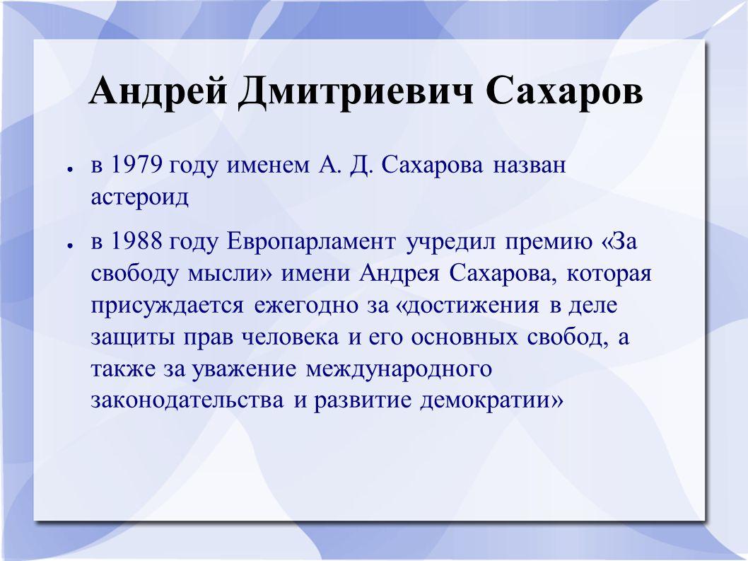 Андрей Дмитриевич Сахаров ● в 1979 году именем А. Д. Сахарова назван астероид ● в 1988 году Европарламент учредил премию «За свободу мысли» имени Андр