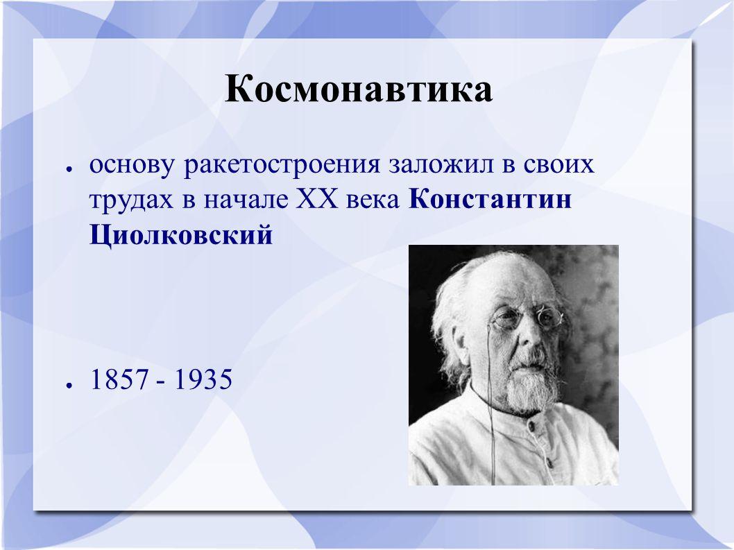 Космонавтика ● основу ракетостроения заложил в своих трудах в начале XX века Константин Циолковский ● 1857 - 1935