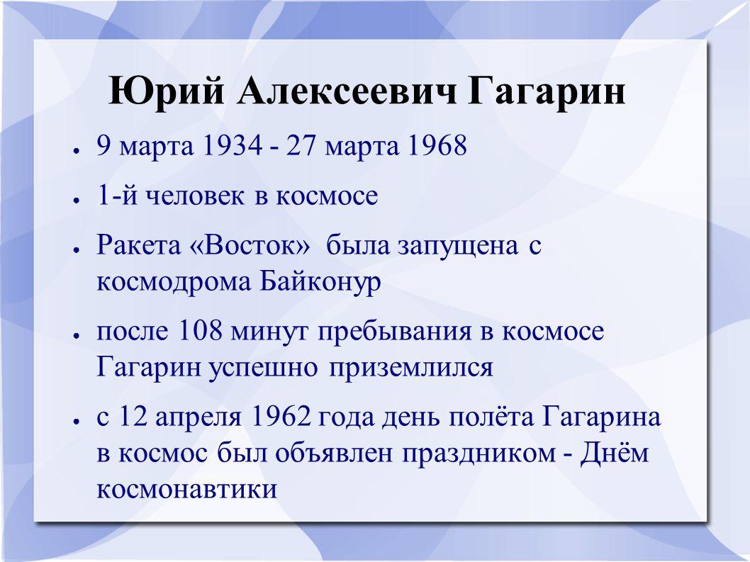 Юрий Алексеевич Гагарин ● 9 марта 1934 - 27 марта 1968 ● 1-й человек в космосе ● Ракета «Восток» была запущена с космодрома Байконур ● после 108 минут