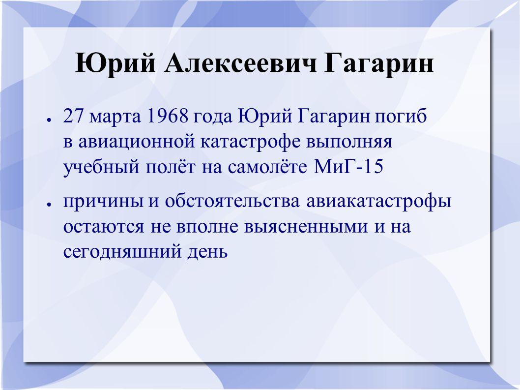 Юрий Алексеевич Гагарин ● 27 марта 1968 года Юрий Гагарин погиб в авиационной катастрофе выполняя учебный полёт на самолёте МиГ-15 ● причины и обстоят