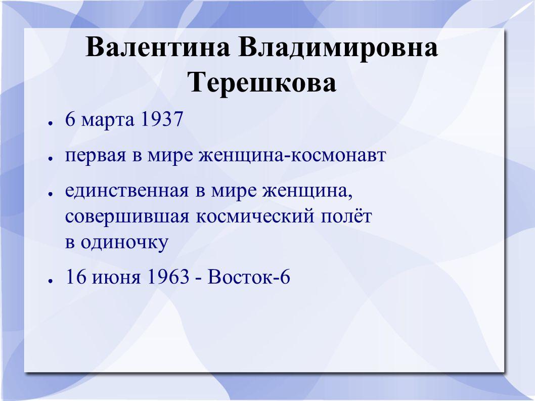 Валентина Владимировна Терешкова ● 6 марта 1937 ● первая в мире женщина-космонавт ● единственная в мире женщина, совершившая космический полёт в одино