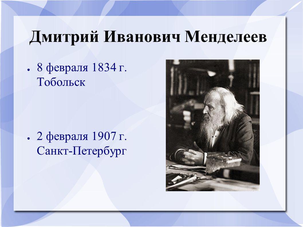 Дмитрий Иванович Менделеев ● 8 февраля 1834 г. Тобольск ● 2 февраля 1907 г. Санкт-Петербург