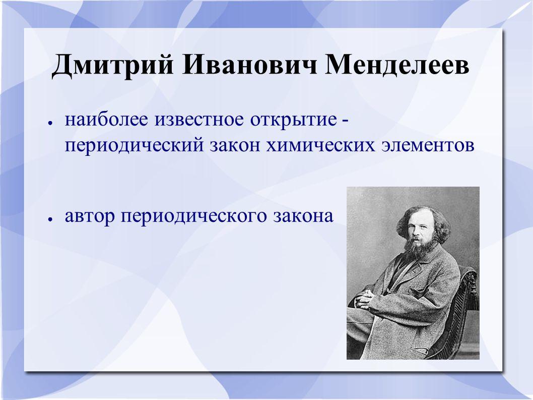 Дмитрий Иванович Менделеев ● наиболее известное открытие - периодический закон химических элементов ● автор периодического закона