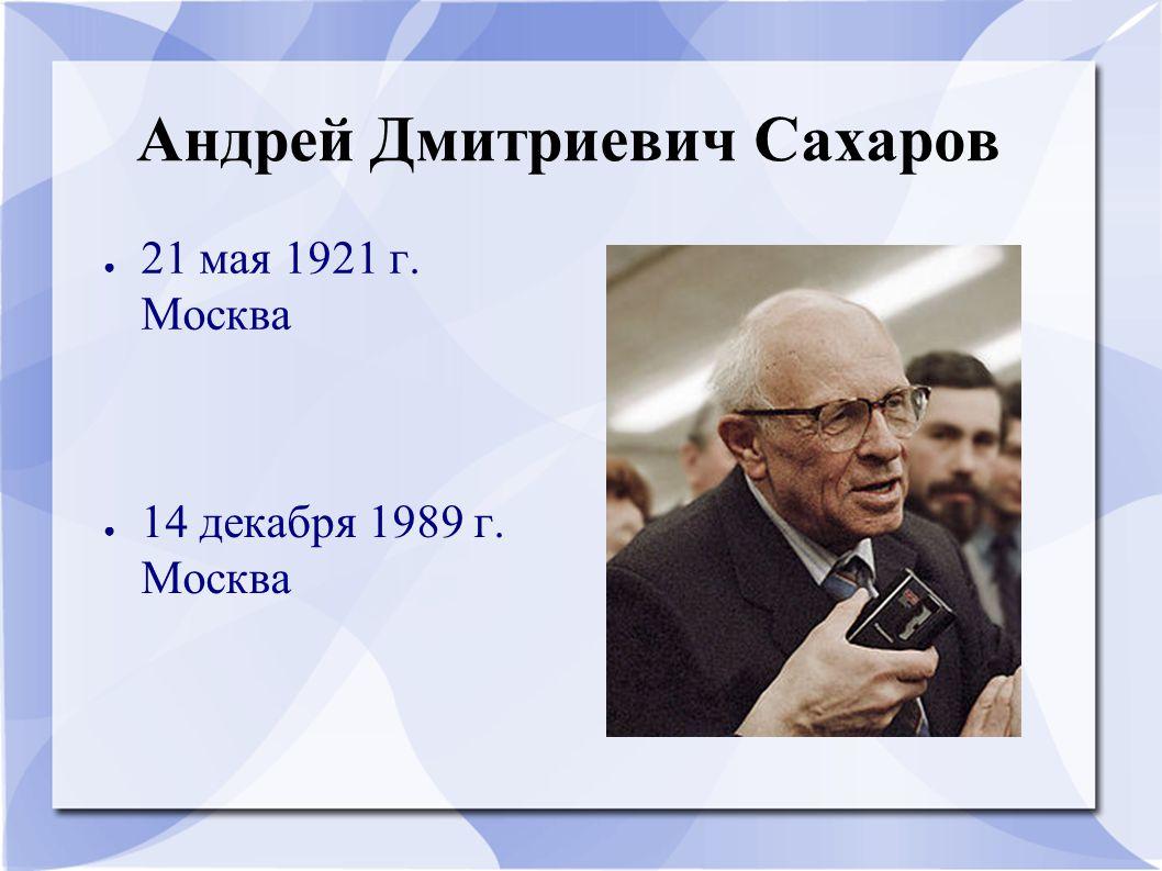 Андрей Дмитриевич Сахаров ● 21 мая 1921 г. Москва ● 14 декабря 1989 г. Москва