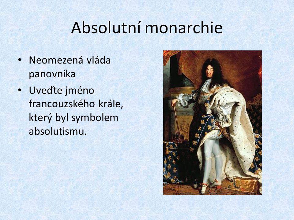 Absolutní monarchie Neomezená vláda panovníka Uveďte jméno francouzského krále, který byl symbolem absolutismu.