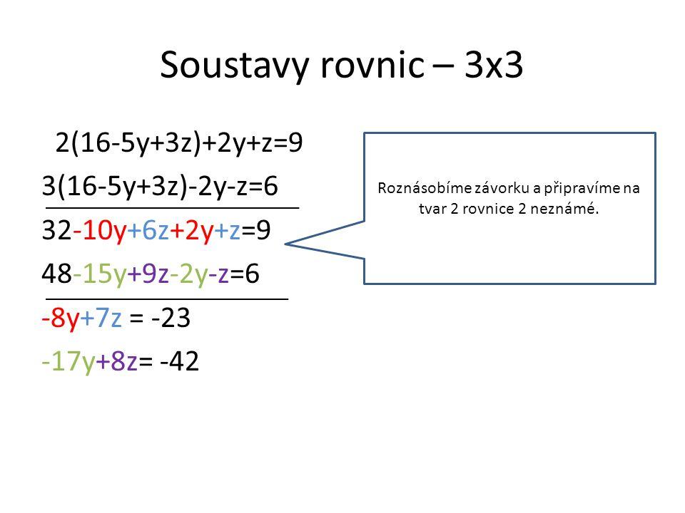 Soustavy rovnic – 3x3 2(16-5y+3z)+2y+z=9 3(16-5y+3z)-2y-z=6 32-10y+6z+2y+z=9 48-15y+9z-2y-z=6 -8y+7z = -23 -17y+8z= -42 Roznásobíme závorku a připravíme na tvar 2 rovnice 2 neznámé.