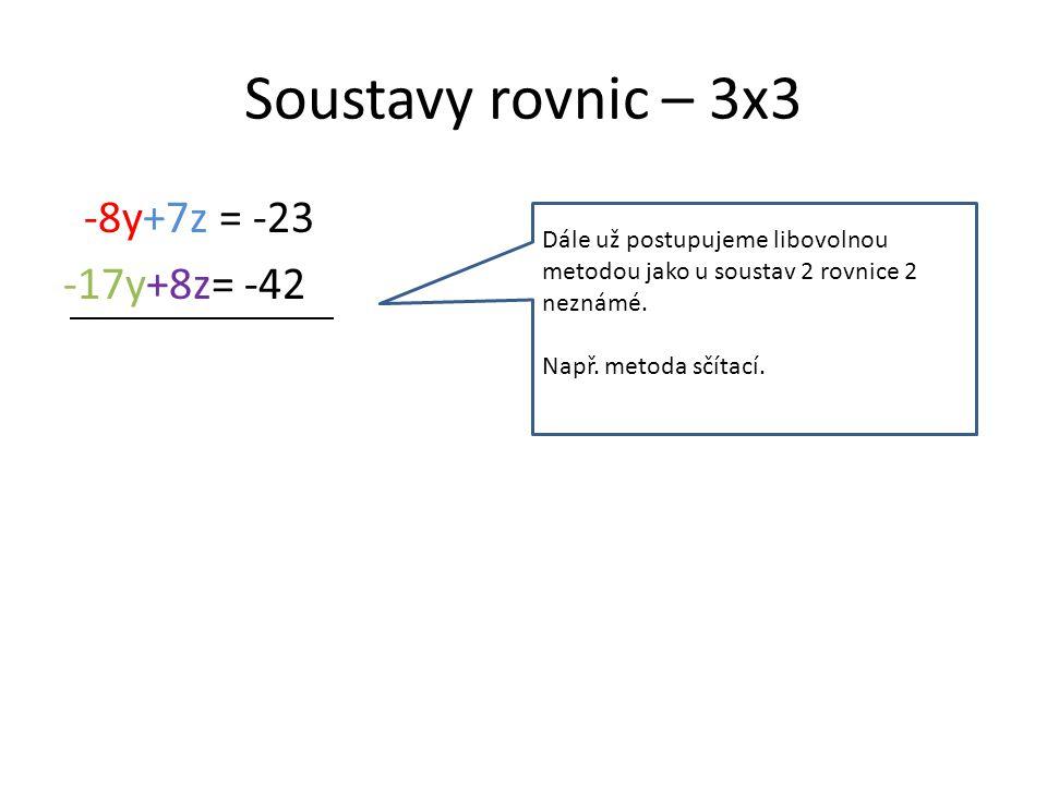 Soustavy rovnic – 3x3 -8y+7z = -23 -17y+8z= -42 Dále už postupujeme libovolnou metodou jako u soustav 2 rovnice 2 neznámé.
