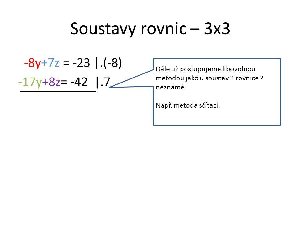 Soustavy rovnic – 3x3 -8y+7z = -23 |.(-8) -17y+8z= -42 |.7 Dále už postupujeme libovolnou metodou jako u soustav 2 rovnice 2 neznámé.