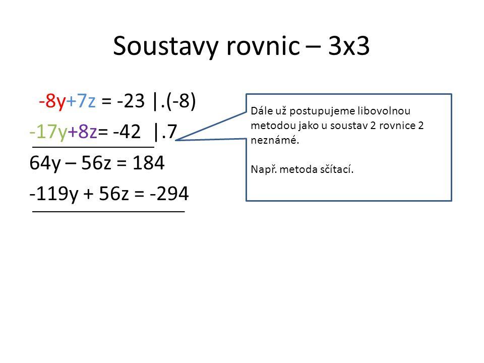 Soustavy rovnic – 3x3 -8y+7z = -23 |.(-8) -17y+8z= -42 |.7 64y – 56z = 184 -119y + 56z = -294 Dále už postupujeme libovolnou metodou jako u soustav 2 rovnice 2 neznámé.