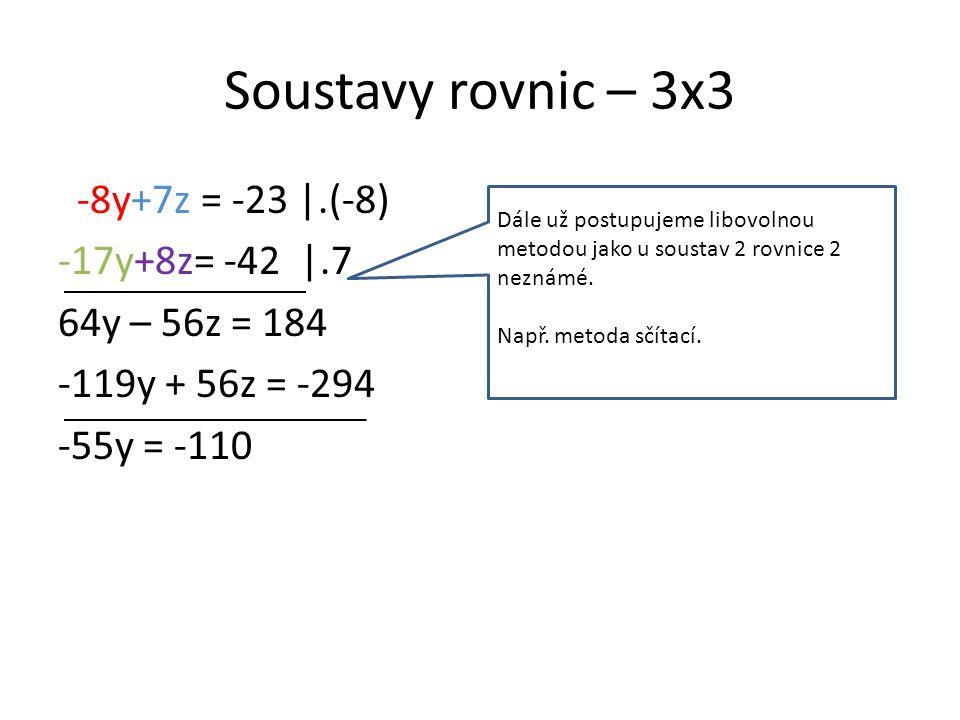 Soustavy rovnic – 3x3 -8y+7z = -23 |.(-8) -17y+8z= -42 |.7 64y – 56z = 184 -119y + 56z = -294 -55y = -110 Dále už postupujeme libovolnou metodou jako u soustav 2 rovnice 2 neznámé.