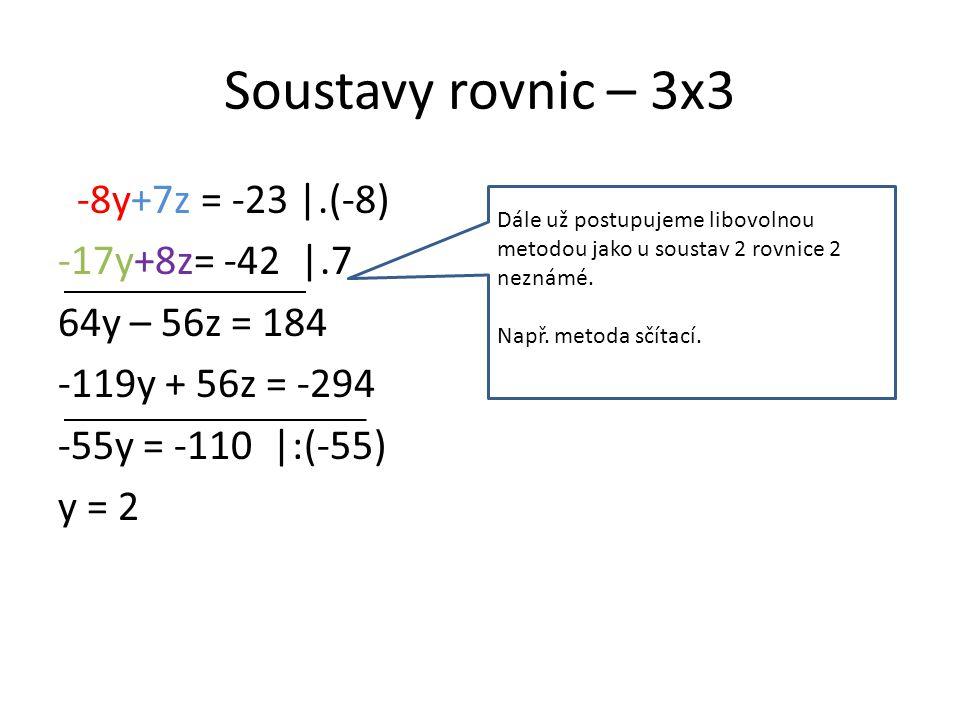 Soustavy rovnic – 3x3 -8y+7z = -23 |.(-8) -17y+8z= -42 |.7 64y – 56z = 184 -119y + 56z = -294 -55y = -110 |:(-55) y = 2 Dále už postupujeme libovolnou metodou jako u soustav 2 rovnice 2 neznámé.