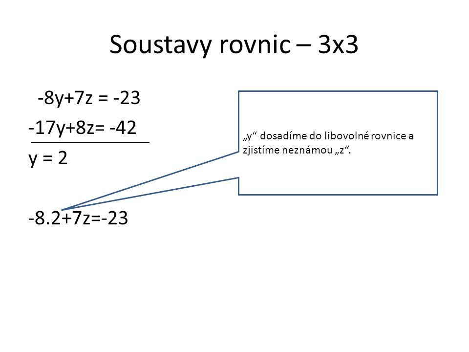 """Soustavy rovnic – 3x3 -8y+7z = -23 -17y+8z= -42 y = 2 -8.2+7z=-23 """"y dosadíme do libovolné rovnice a zjistíme neznámou """"z ."""