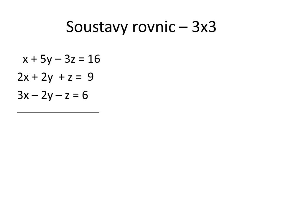 Soustavy rovnic – 3x3 x + 5y – 3z = 16 2x + 2y + z = 9 3x – 2y – z = 6