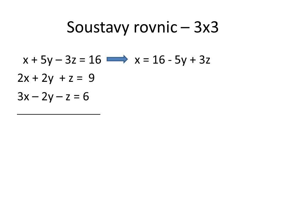 """Soustavy rovnic – 3x3 x + 5y – 3z = 16 x = 16 - 5y + 3z 2x + 2y + z = 9 3x – 2y – z = 6 Do zbývajících dvou rovnic dosadíme za """"x hodnotu """"(16-5y+3z) Používáme metodu dosazovací."""