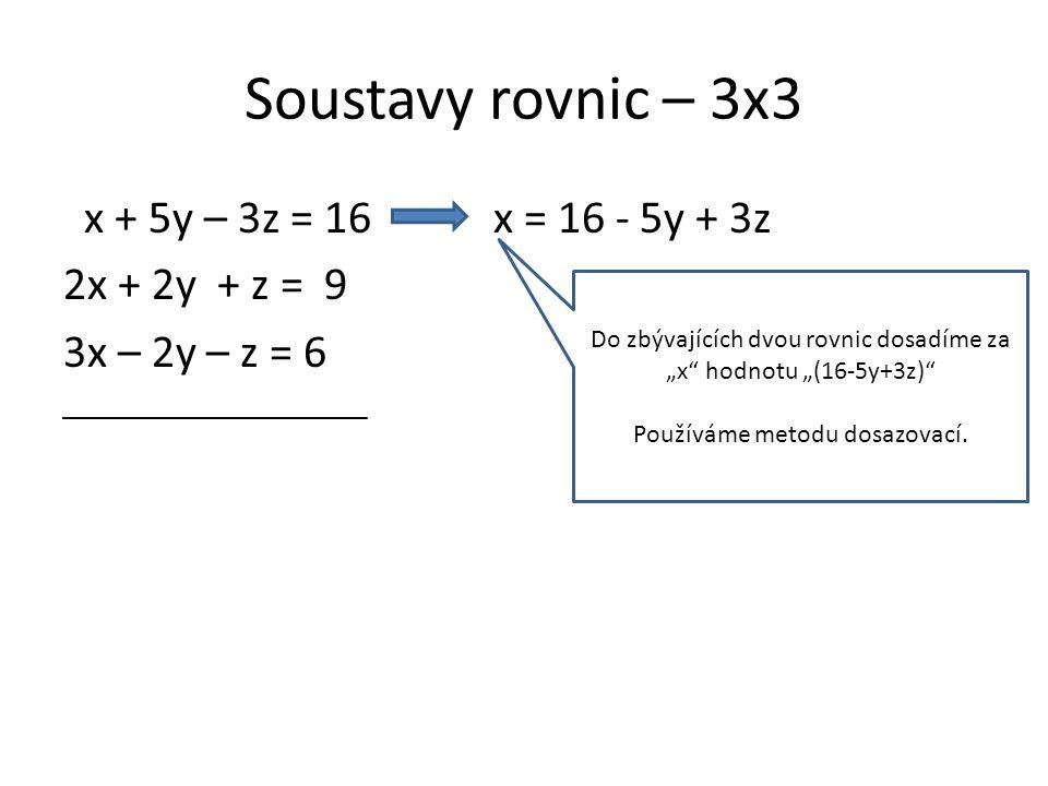 """Soustavy rovnic – 3x3 x + 5y – 3z = 16 x = 16 - 5y + 3z 2x + 2y + z = 9 3x – 2y – z = 6 2(16-5y+3z)+2y+z=9 3(16-5y+3z)-2y-z=6 Do zbývajících dvou rovnic dosadíme za """"x hodnotu """"(16-5y+3z) Používáme metodu dosazovací."""