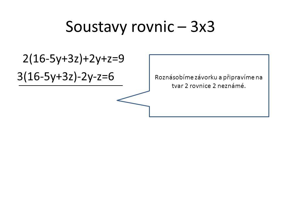 Soustavy rovnic – 3x3 2(16-5y+3z)+2y+z=9 3(16-5y+3z)-2y-z=6 32-10y+6z+2y+z=9 48-15y+9z-2y-z=6 Roznásobíme závorku a připravíme na tvar 2 rovnice 2 neznámé.