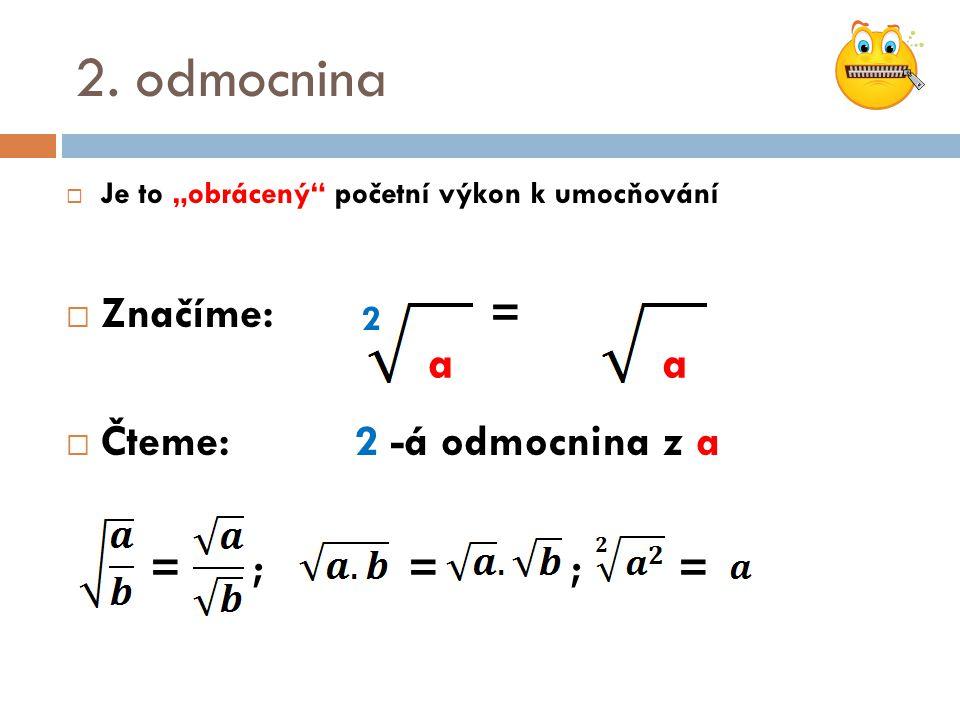 """2. odmocnina  Je to """"obrácený"""" početní výkon k umocňování  Značíme: =  Čteme:2 -á odmocnina z a = ; = ; = 2 aa"""
