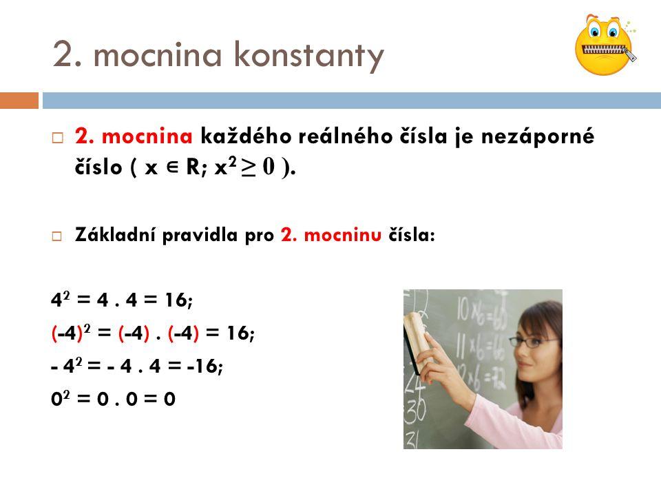 2. mocnina konstanty  2. mocnina každého reálného čísla je nezáporné číslo ( x ∊ R; x 2 ≥ 0 ).  Základní pravidla pro 2. mocninu čísla: 4 2 = 4. 4 =