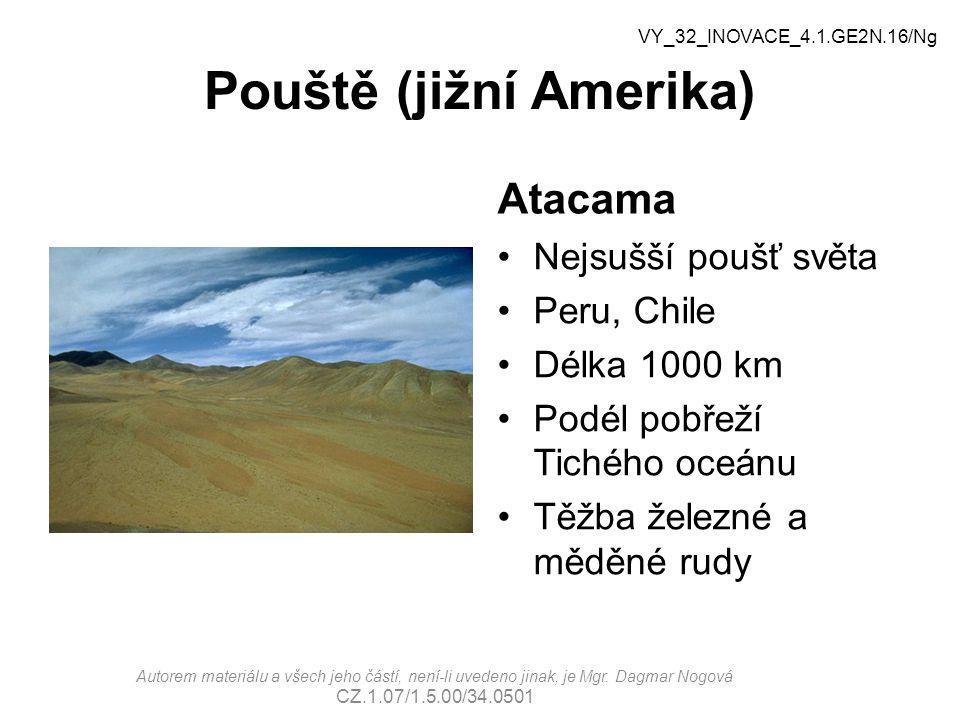 Pouště (jižní Amerika) Atacama Nejsušší poušť světa Peru, Chile Délka 1000 km Podél pobřeží Tichého oceánu Těžba železné a měděné rudy VY_32_INOVACE_4.1.GE2N.16/Ng Autorem materiálu a všech jeho částí, není-li uvedeno jinak, je Mgr.