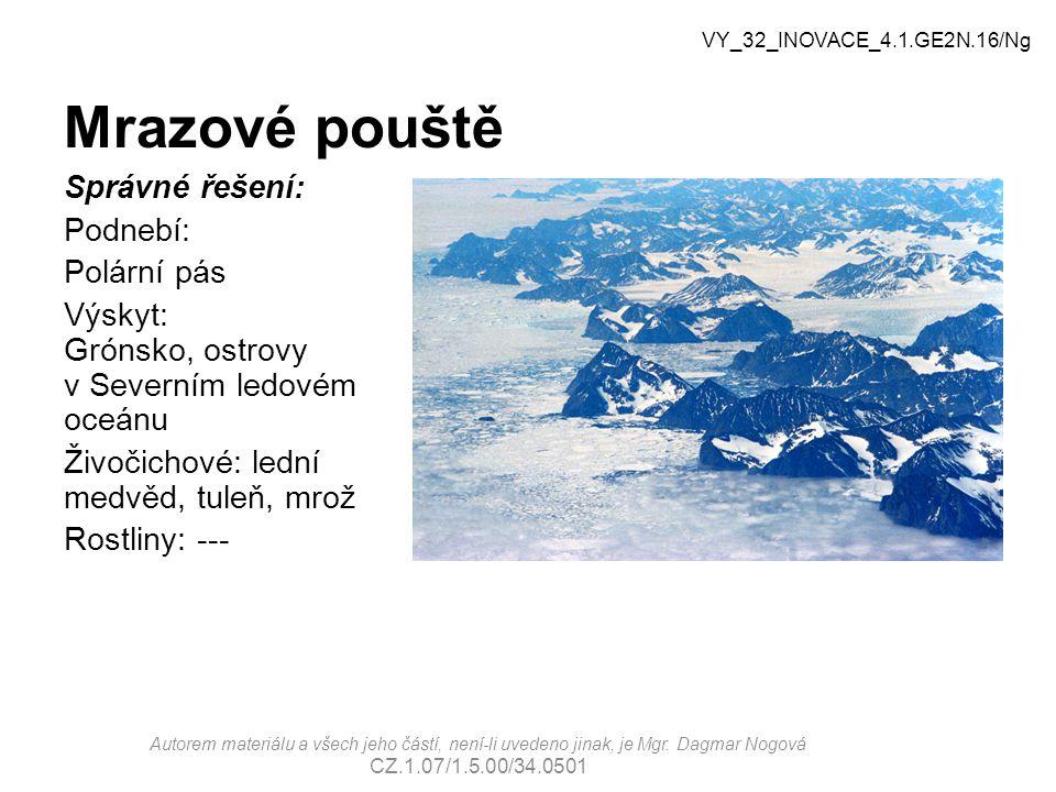 Mrazové pouště Správné řešení: Podnebí: Polární pás Výskyt: Grónsko, ostrovy v Severním ledovém oceánu Živočichové: lední medvěd, tuleň, mrož Rostliny: --- VY_32_INOVACE_4.1.GE2N.16/Ng Autorem materiálu a všech jeho částí, není-li uvedeno jinak, je Mgr.