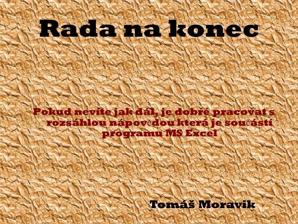 Rada na konec Pokud nevíte jak dál, je dobré pracovat s rozsáhlou nápov ě dou která je sou č ástí programu MS Excel Tomáš Moravik