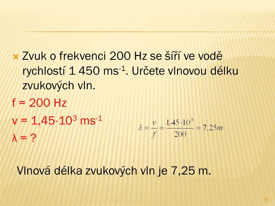  Zvuk o frekvenci 200 Hz se šíří ve vodě rychlostí 1 450 ms -1. Určete vlnovou délku zvukových vln. f = 200 Hz v = 1,45  10 3 ms -1 λ = ? 16 Vlnová