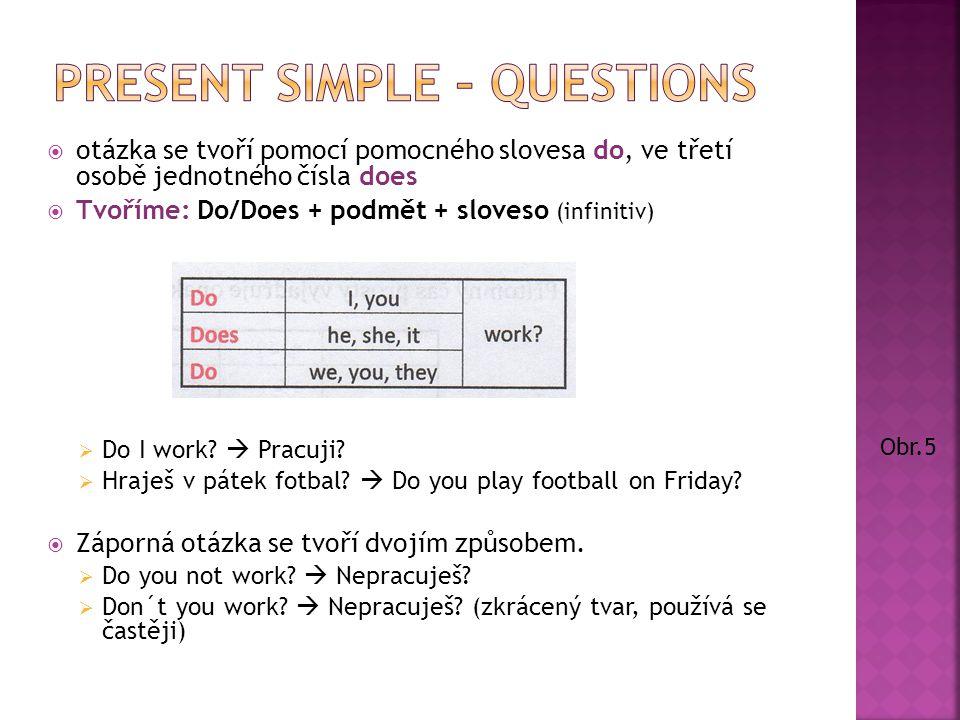  otázka se tvoří pomocí pomocného slovesa do, ve třetí osobě jednotného čísla does  Tvoříme: Do/Does + podmět + sloveso (infinitiv)  Do I work.