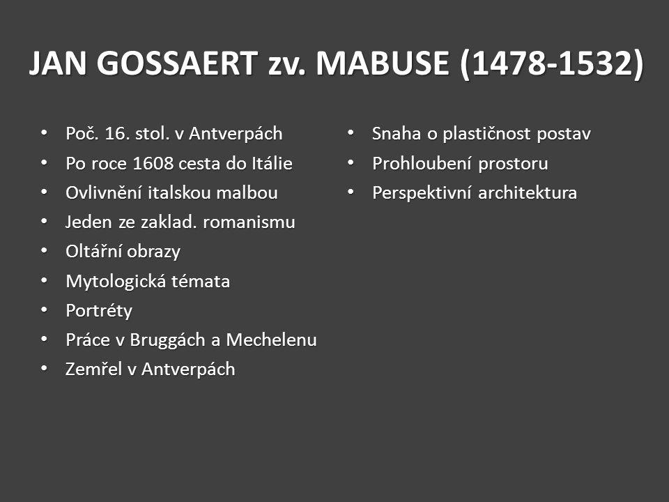 JAN GOSSAERT zv. MABUSE (1478-1532) Poč. 16. stol. v Antverpách Poč. 16. stol. v Antverpách Po roce 1608 cesta do Itálie Po roce 1608 cesta do Itálie