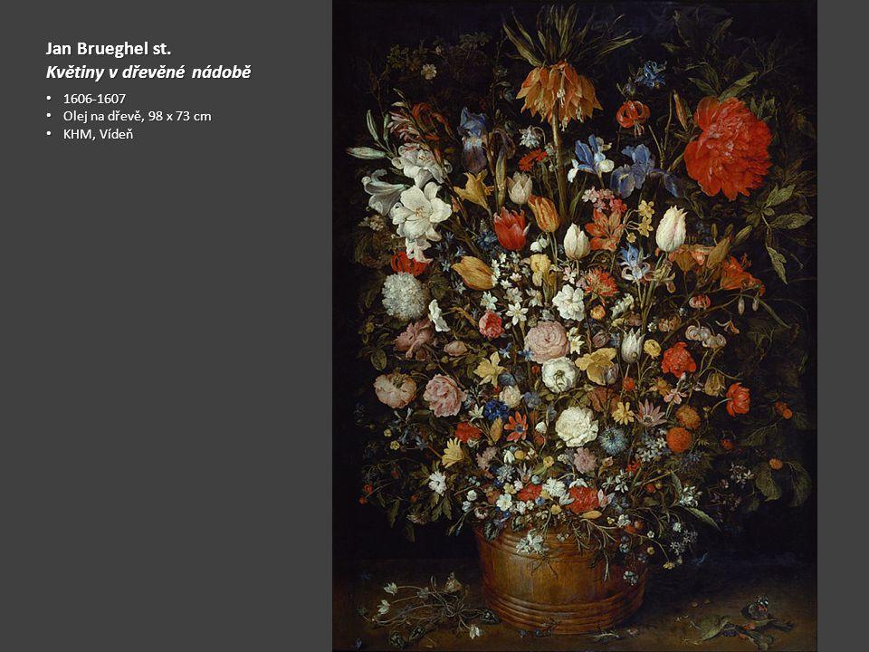 Jan Brueghel st. Květiny v dřevěné nádobě 1606-1607 1606-1607 Olej na dřevě, 98 x 73 cm Olej na dřevě, 98 x 73 cm KHM, Vídeň KHM, Vídeň