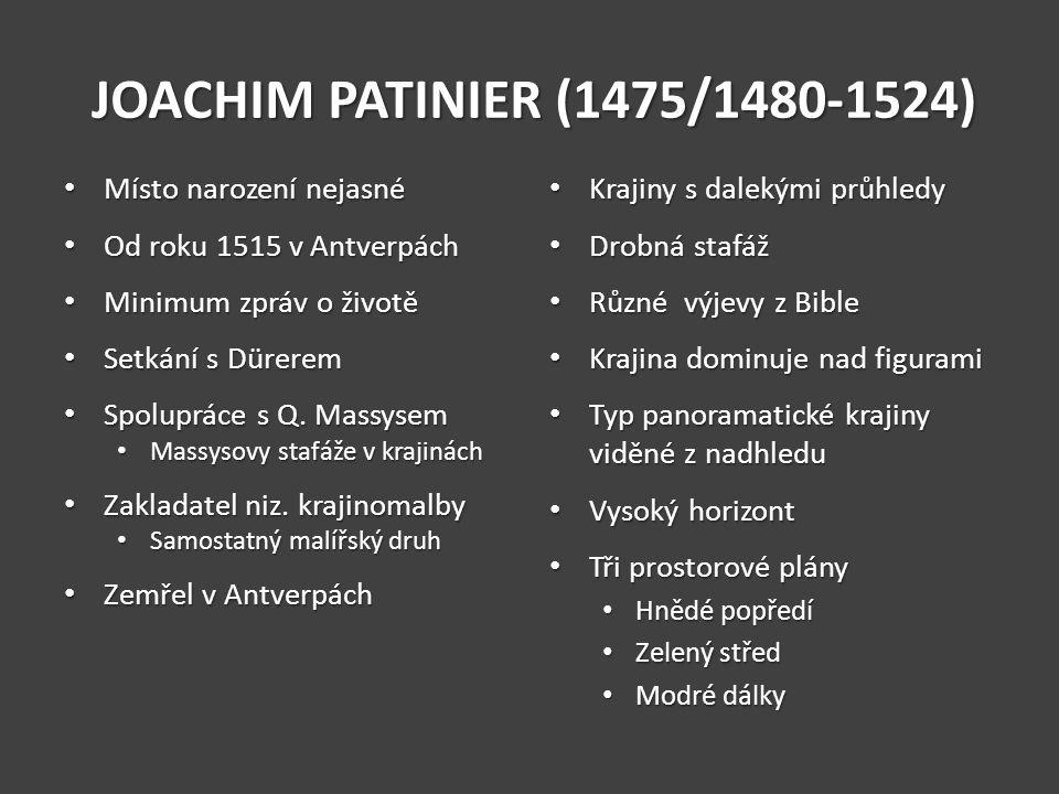 JOACHIM PATINIER (1475/1480-1524) Místo narození nejasné Místo narození nejasné Od roku 1515 v Antverpách Od roku 1515 v Antverpách Minimum zpráv o ži