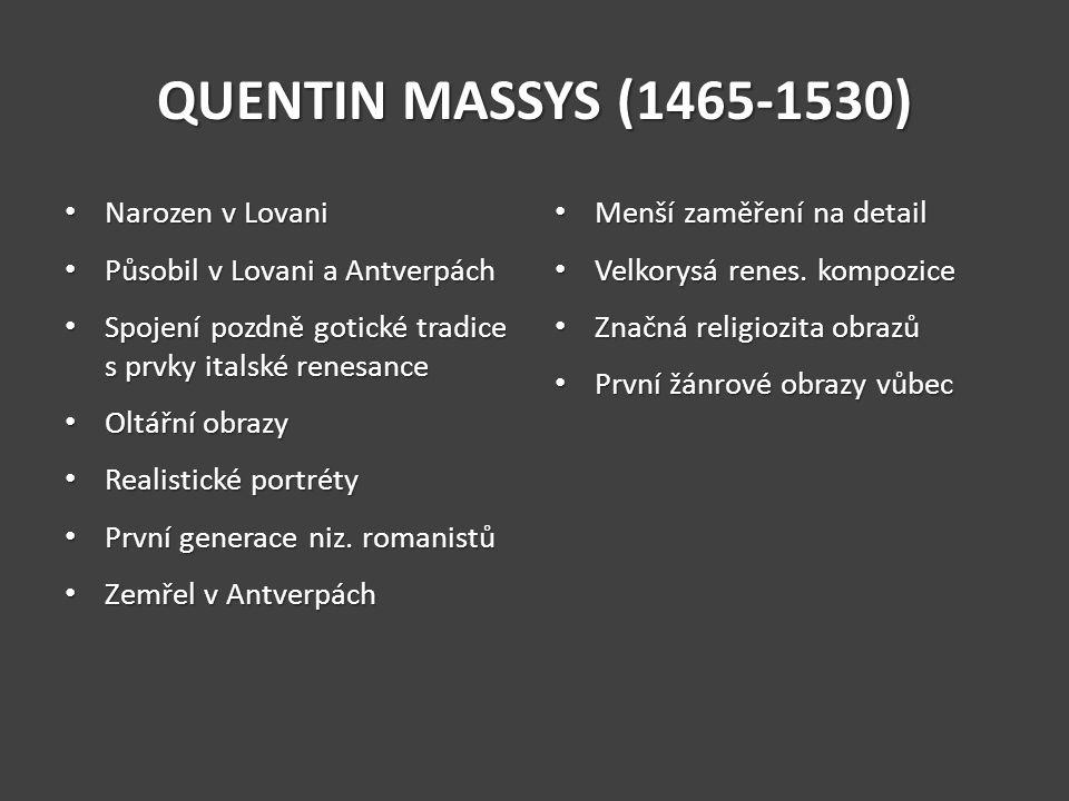 QUENTIN MASSYS (1465-1530) Narozen v Lovani Narozen v Lovani Působil v Lovani a Antverpách Působil v Lovani a Antverpách Spojení pozdně gotické tradic