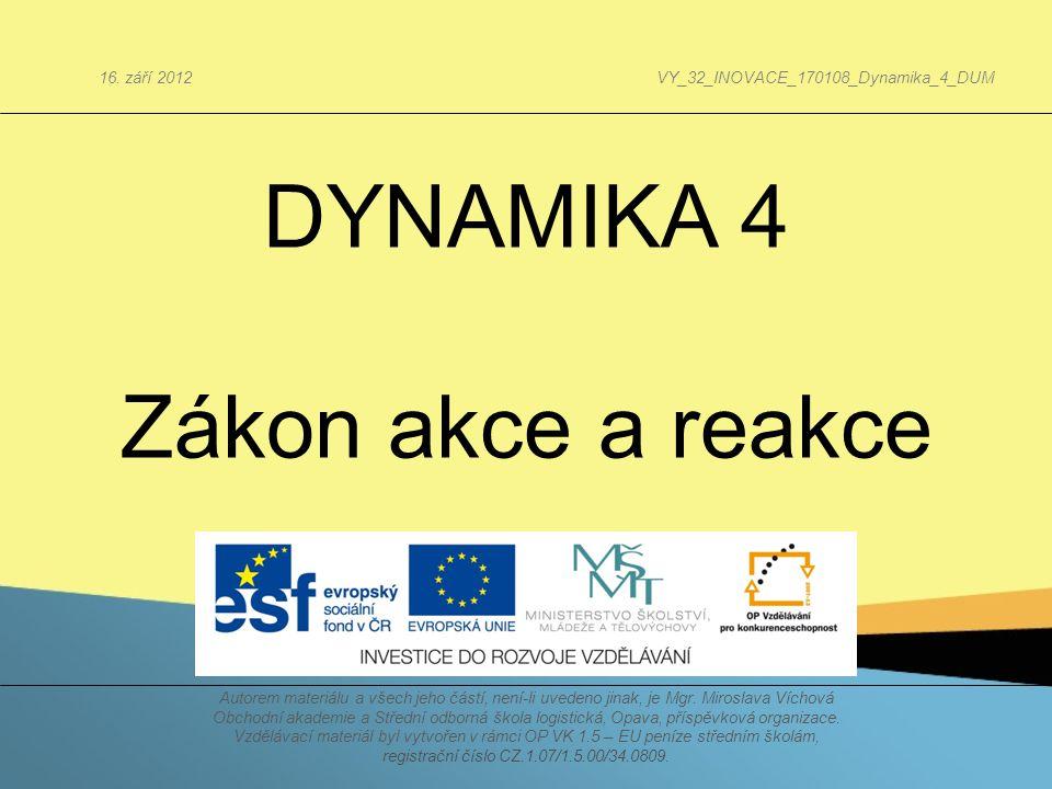 DYNAMIKA 4 Zákon akce a reakce Autorem materiálu a všech jeho částí, není-li uvedeno jinak, je Mgr. Miroslava Víchová Obchodní akademie a Střední odbo