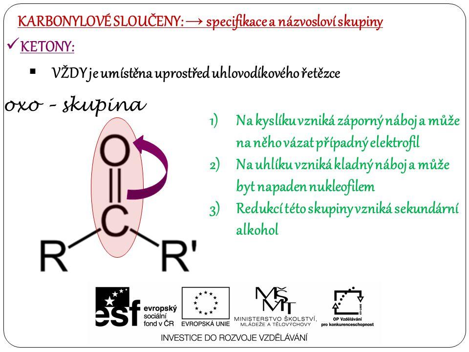 KETONY:  VŽDY je umístěna uprostřed uhlovodíkového řetězce KARBONYLOVÉ SLOUČENY: → specifikace a názvosloví skupiny oxo – skupina 1)Na kyslíku vzniká záporný náboj a může na něho vázat případný elektrofil 2)Na uhlíku vzniká kladný náboj a může byt napaden nukleofilem 3)Redukcí této skupiny vzniká sekundární alkohol